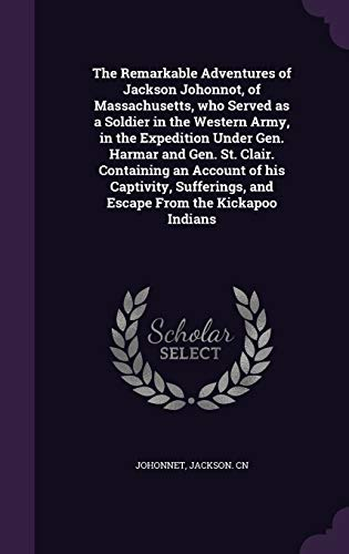 The Remarkable Adventures of Jackson Johonnot, of Massachusetts, Who Served as a Soldier in the Western Army, in the Expedition Under Gen. Harmar and Gen. St. Clair. Containing an Account of His Captivity, Sufferings, and Escape from the Kickapoo Indians