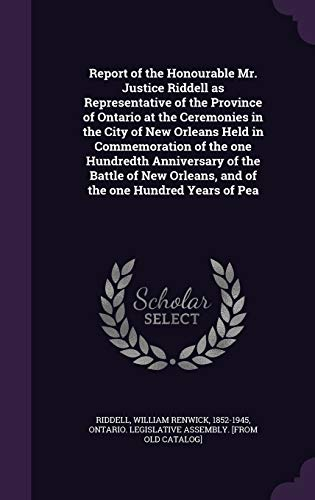 Report of the Honourable Mr. Justice Riddell as Representative of the Province of Ontario at the Ceremonies in the City of New Orleans Held in Commemoration of the One Hundredth Anniversary of the Battle of New Orleans, and of the One Hundred Years of Pea