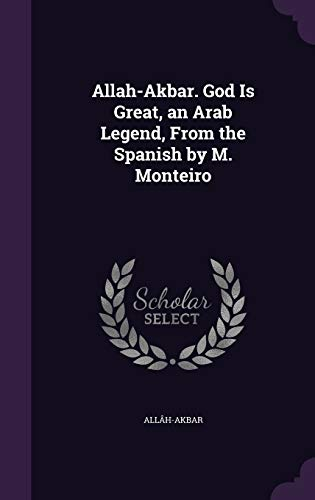Allah-Akbar. God Is Great, an Arab Legend, from the Spanish by M. Monteiro
