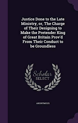 Justice Done to the Late Ministry, Or, the Charge of Their Designing to Make the Pretender King of Great Britain Prov'd from Their Conduct to Be Groundless