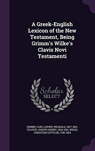A Greek-English Lexicon of the New Testament, Being Grimm's Wilke's Clavis Novi Testamenti