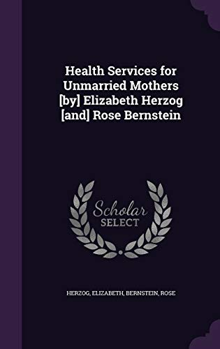 Health Services for Unmarried Mothers [By] Elizabeth Herzog [And] Rose Bernstein