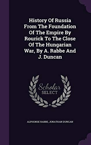 History of Russia from the Foundation of the Empire by Rourick to the Close of the Hungarian War, by A. Rabbe and J. Duncan
