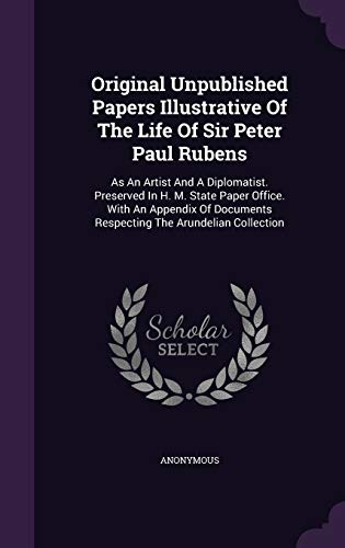 Original Unpublished Papers Illustrative of the Life of Sir Peter Paul Rubens