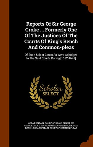 Reports of Sir George Croke ... Formerly One of the Justices of the Courts of King's Bench and Common-Pleas