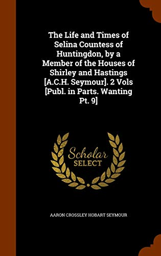 The Life and Times of Selina Countess of Huntingdon, by a Member of the Houses of Shirley and Hastings [A.C.H. Seymour]. 2 Vols [Publ. in Parts. Wanting PT. 9]