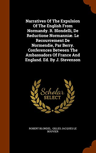 Narratives of the Expulsion of the English from Normandy. R. Blondelli, de Reductione Normanniae. Le Recouvrement de Normendie, Par Berry. Conferences Between the Ambassadors of France and England. Ed. by J. Stevenson
