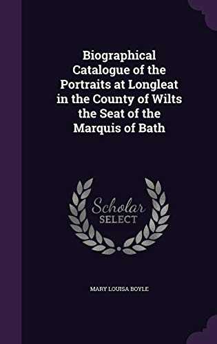 Biographical Catalogue of the Portraits at Longleat in the County of Wilts the Seat of the Marquis of Bath
