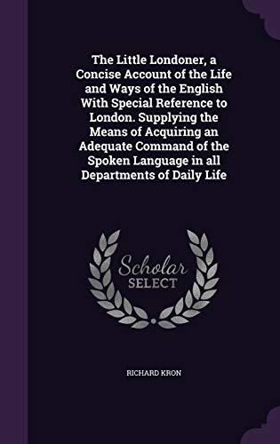 The Little Londoner, a Concise Account of the Life and Ways of the English with Special Reference to London. Supplying the Means of Acquiring an Adequate Command of the Spoken Language in All Departments of Daily Life