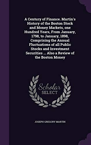 A Century of Finance. Martin's History of the Boston Stock and Money Markets, One Hundred Years, from January, 1798, to January, 1898, Comprising the Annual Fluctuations of All Public Stocks and Investment Securities ... Also a Review of the Boston Money