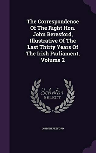 The Correspondence of the Right Hon. John Beresford, Illustrative of the Last Thirty Years of the Irish Parliament, Volume 2