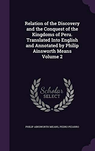 Relation of the Discovery and the Conquest of the Kingdoms of Peru. Translated Into English and Annotated by Philip Ainsworth Means Volume 2