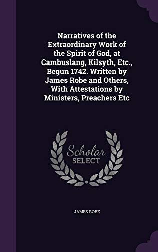 Narratives of the Extraordinary Work of the Spirit of God, at Cambuslang, Kilsyth, Etc., Begun 1742. Written by James Robe and Others, with Attestations by Ministers, Preachers Etc