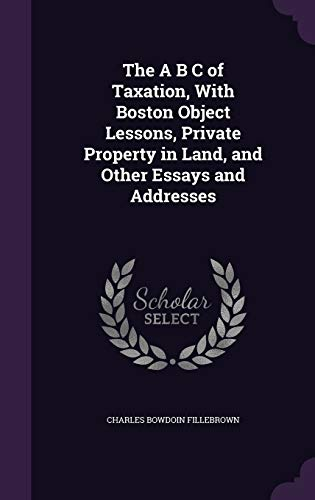 The A B C of Taxation, with Boston Object Lessons, Private Property in Land, and Other Essays and Addresses