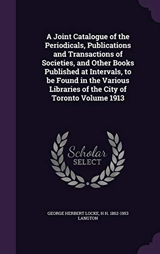 A Joint Catalogue of the Periodicals, Publications and Transactions of Societies, and Other Books Published at Intervals, to Be Found in the Various Libraries of the City of Toronto Volume 1913