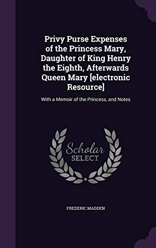 Privy Purse Expenses of the Princess Mary, Daughter of King Henry the Eighth, Afterwards Queen Mary [Electronic Resource]