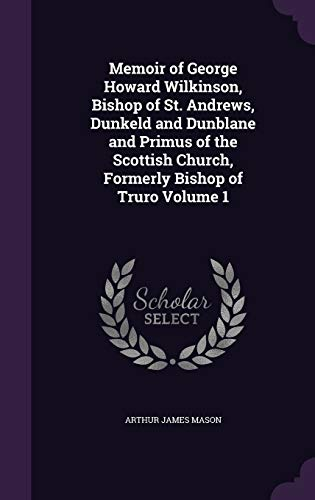 Memoir of George Howard Wilkinson, Bishop of St. Andrews, Dunkeld and Dunblane and Primus of the Scottish Church, Formerly Bishop of Truro Volume 1