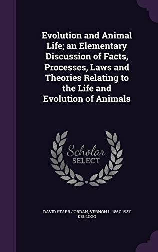 Evolution and Animal Life; An Elementary Discussion of Facts, Processes, Laws and Theories Relating to the Life and Evolution of Animals