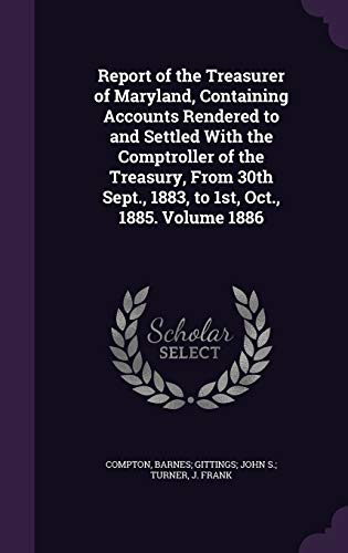 Report of the Treasurer of Maryland, Containing Accounts Rendered to and Settled with the Comptroller of the Treasury, from 30th Sept., 1883, to 1st, Oct., 1885. Volume 1886