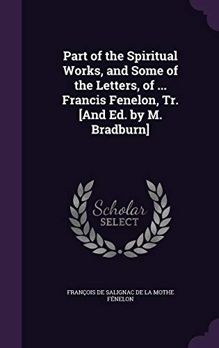 Part of the Spiritual Works, and Some of the Letters, of ... Francis Fenelon, Tr. [And Ed. by M. Bradburn]