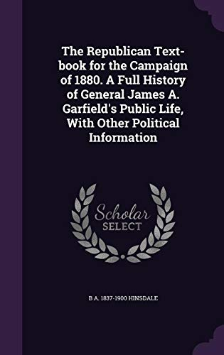 The Republican Text-Book for the Campaign of 1880. a Full History of General James A. Garfield's Public Life, with Other Political Information