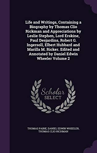 Life and Writings, Containing a Biography by Thomas Clio Rickman and Appreciations by Leslie Stephen, Lord Erskine, Paul Desjardins, Robert G. Ingersoll, Elbert Hubbard and Marilla M. Ricker. Edited and Annotated by Daniel Edwin Wheeler Volume 2