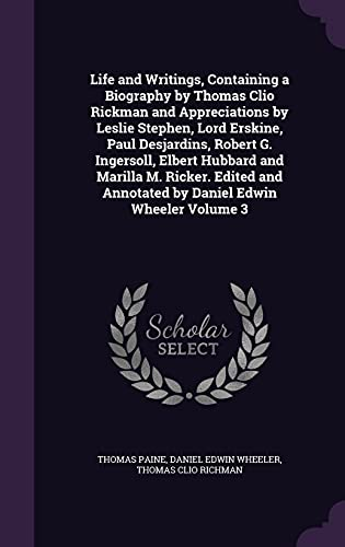Life and Writings, Containing a Biography by Thomas Clio Rickman and Appreciations by Leslie Stephen, Lord Erskine, Paul Desjardins, Robert G. Ingersoll, Elbert Hubbard and Marilla M. Ricker. Edited and Annotated by Daniel Edwin Wheeler Volume 3