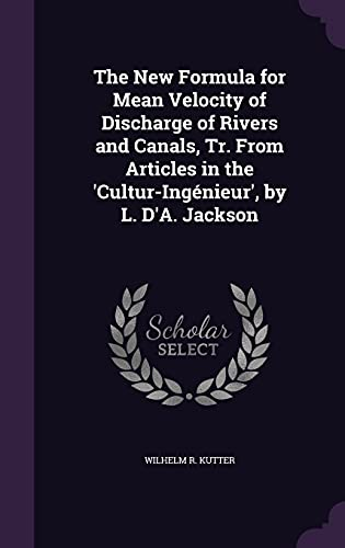 The New Formula for Mean Velocity of Discharge of Rivers and Canals, Tr. from Articles in the 'Cultur-Ingenieur', by L. D'A. Jackson