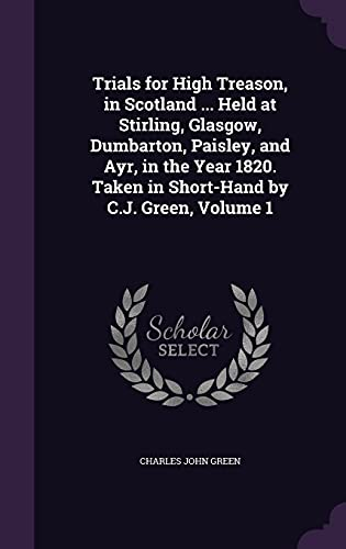 Trials for High Treason, in Scotland ... Held at Stirling, Glasgow, Dumbarton, Paisley, and Ayr, in the Year 1820. Taken in Short-Hand by C.J. Green, Volume 1
