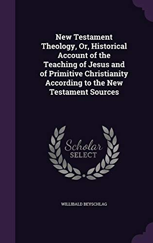 New Testament Theology, Or, Historical Account of the Teaching of Jesus and of Primitive Christianity According to the New Testament Sources