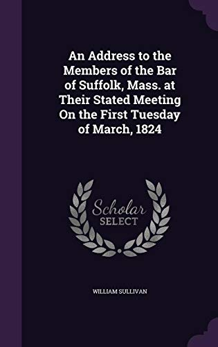 An Address to the Members of the Bar of Suffolk, Mass. at Their Stated Meeting on the First Tuesday of March, 1824