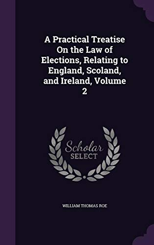 A Practical Treatise on the Law of Elections, Relating to England, Scoland, and Ireland, Volume 2