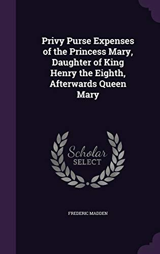 Privy Purse Expenses of the Princess Mary, Daughter of King Henry the Eighth, Afterwards Queen Mary