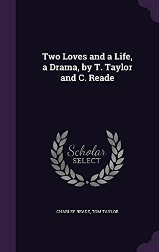 Two Loves and a Life, a Drama, by T. Taylor and C. Reade