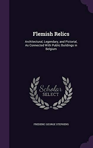 Flemish Relics; Architectural, Legendary, and Pictorial, as Connected with Public Buildings in Belgium