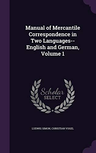 Manual of Mercantile Correspondence in Two Languages-- English and German, Volume 1