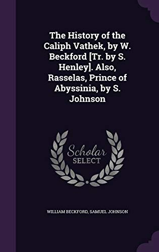 The History of the Caliph Vathek, by W. Beckford [Tr. by S. Henley]. Also, Rasselas, Prince of Abyssinia, by S. Johnson