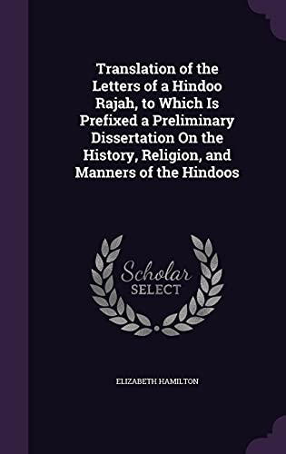 Translation of the Letters of a Hindoo Rajah, to Which Is Prefixed a Preliminary Dissertation on the History, Religion, and Manners of the Hindoos