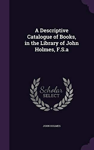 A Descriptive Catalogue of Books, in the Library of John Holmes, F.S.a