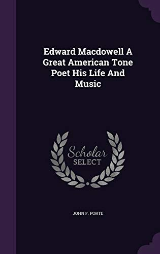 Edward MacDowell a Great American Tone Poet His Life and Music