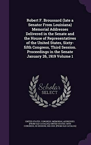 Robert F. Broussard (Late a Senator from Louisiana) Memorial Addresses Delivered in the Senate and the House of Representatives of the United States, Sixty-Fifth Congress, Third Session. Proceedings in the Senate January 26, 1919 Volume 1
