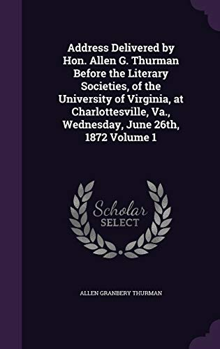 Address Delivered by Hon. Allen G. Thurman Before the Literary Societies, of the University of Virginia, at Charlottesville, Va., Wednesday, June 26th, 1872 Volume 1