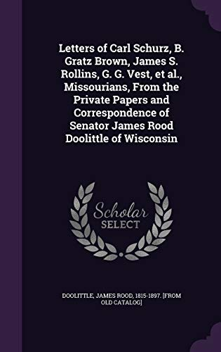 Letters of Carl Schurz, B. Gratz Brown, James S. Rollins, G. G. Vest, et al., Missourians, from the Private Papers and Correspondence of Senator James Rood Doolittle of Wisconsin