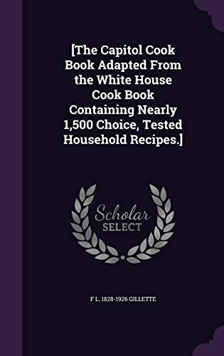 [The Capitol Cook Book Adapted from the White House Cook Book Containing Nearly 1,500 Choice, Tested Household Recipes.]