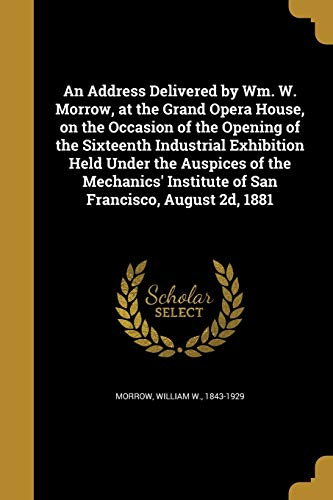 An Address Delivered by Wm. W. Morrow, at the Grand Opera House, on the Occasion of the Opening of the Sixteenth Industrial Exhibition Held Under the Auspices of the Mechanics' Institute of San Francisco, August 2D, 1881