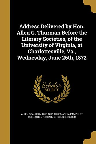 Address Delivered by Hon. Allen G. Thurman Before the Literary Societies, of the University of Virginia, at Charlottesville, Va., Wednesday, June 26th, 1872