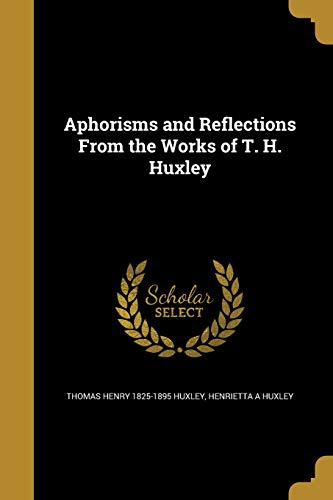 Aphorisms and Reflections from the Works of T. H. Huxley