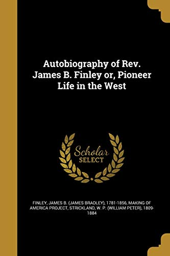 Autobiography of REV. James B. Finley Or, Pioneer Life in the West
