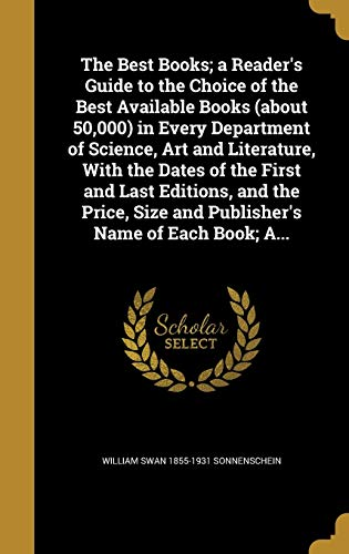 The Best Books; A Reader's Guide to the Choice of the Best Available Books (about 50,000) in Every Department of Science, Art and Literature, with the Dates of the First and Last Editions, and the Price, Size and Publisher's Name of Each Book; A...