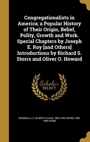 Congregationalists in America; A Popular History of Their Origin, Belief, Polity, Growth and Work. Special Chapters by Joseph E. Roy [And Others] Introductions by Richard S. Storrs and Oliver O. Howard